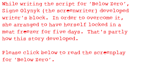 While writing the script for 'Below Zero', Signe Olynyk (the screenwriter) developed writer's block.  In order to overcome it, she arranged to have herself locked in a meat freezer for five days.  That's partly how this story developed.  Please click below to read the screenplay for 'Below Zero'.